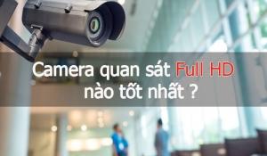 Hiện nay camera quan sát Full HD nào tốt nhất- Ưu điểm camera quan sát Full HD là gì?